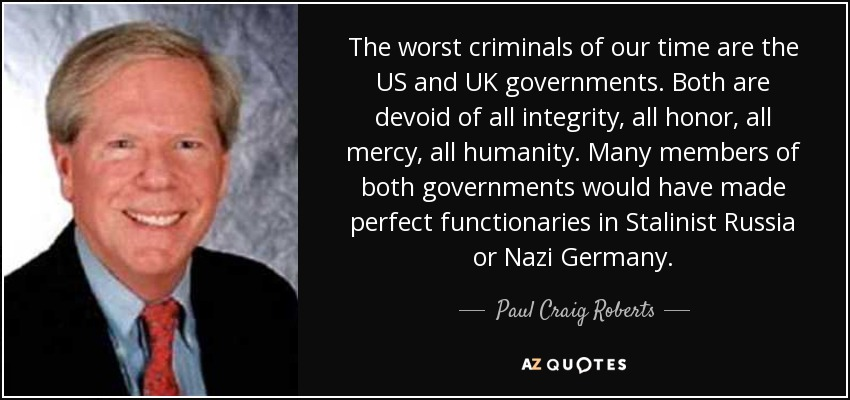 The worst criminals of our time are the US and UK governments. Both are devoid of all integrity, all honor, all mercy, all humanity. Many members of both governments would have made perfect functionaries in Stalinist Russia or Nazi Germany. - Paul Craig Roberts