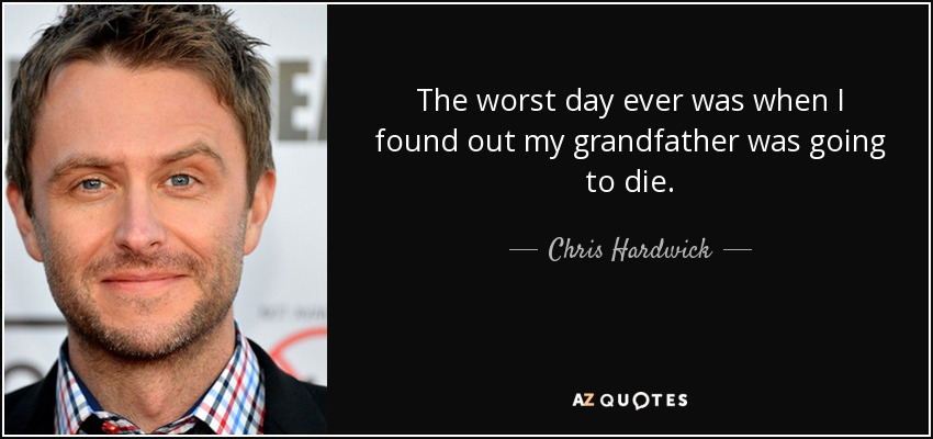 The worst day ever was when I found out my grandfather was going to die. - Chris Hardwick