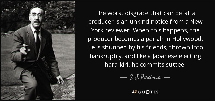 The worst disgrace that can befall a producer is an unkind notice from a New York reviewer. When this happens, the producer becomes a pariah in Hollywood. He is shunned by his friends, thrown into bankruptcy, and like a Japanese electing hara-kiri, he commits suttee. - S. J. Perelman