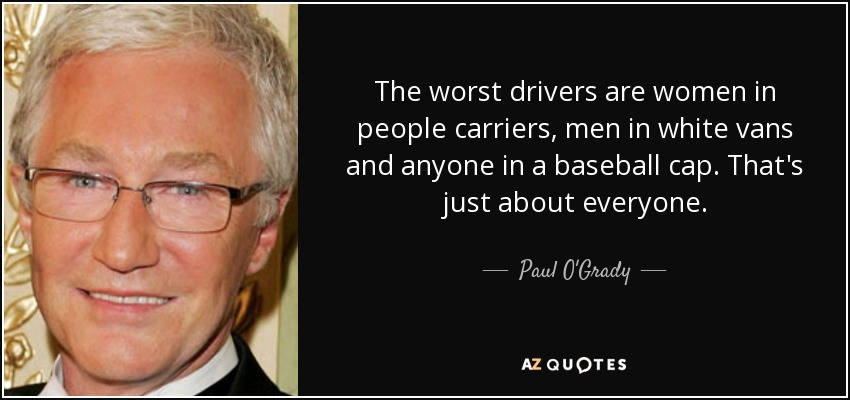 The worst drivers are women in people carriers, men in white vans and anyone in a baseball cap. That's just about everyone. - Paul O'Grady