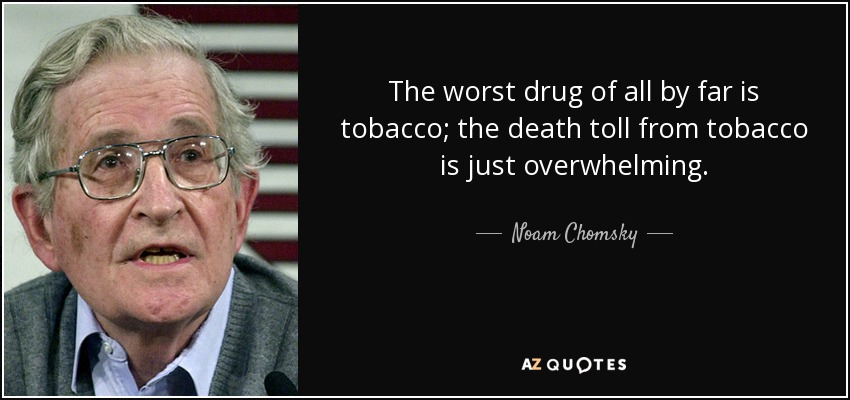 The worst drug of all by far is tobacco; the death toll from tobacco is just overwhelming. - Noam Chomsky
