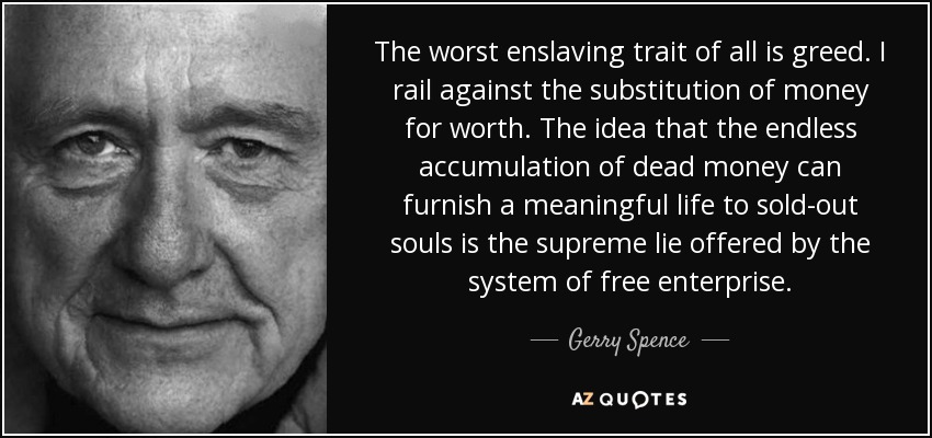 The worst enslaving trait of all is greed. I rail against the substitution of money for worth. The idea that the endless accumulation of dead money can furnish a meaningful life to sold-out souls is the supreme lie offered by the system of free enterprise. - Gerry Spence