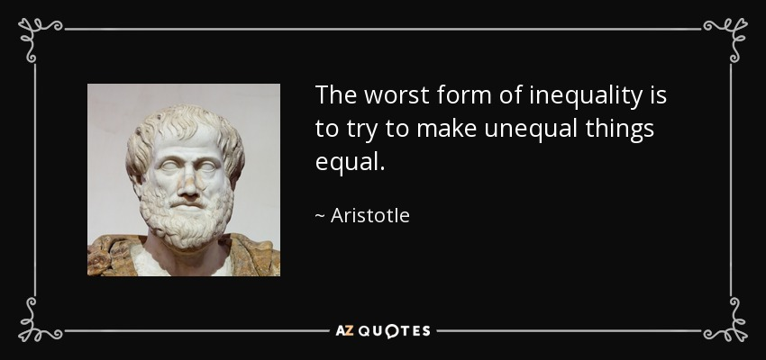 The worst form of inequality is to try to make unequal things equal. - Aristotle