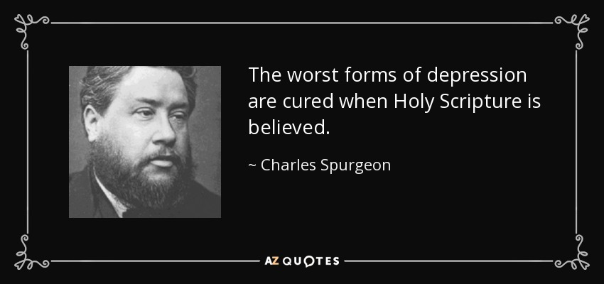 The worst forms of depression are cured when Holy Scripture is believed. - Charles Spurgeon