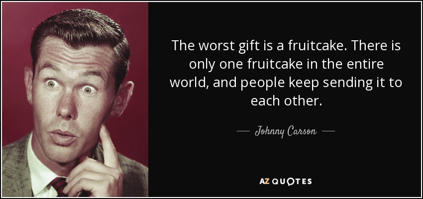 The worst gift is a fruitcake. There is only one fruitcake in the entire world, and people keep sending it to each other. - Johnny Carson