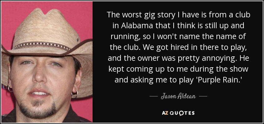 The worst gig story I have is from a club in Alabama that I think is still up and running, so I won't name the name of the club. We got hired in there to play, and the owner was pretty annoying. He kept coming up to me during the show and asking me to play 'Purple Rain.' - Jason Aldean