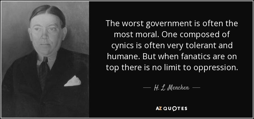 The worst government is often the most moral. One composed of cynics is often very tolerant and humane. But when fanatics are on top there is no limit to oppression. - H. L. Mencken