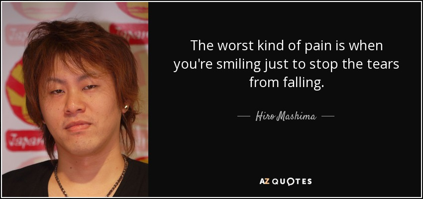 The worst kind of pain is when you're smiling just to stop the tears from falling. - Hiro Mashima