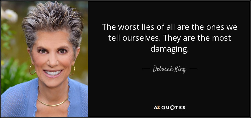 The worst lies of all are the ones we tell ourselves. They are the most damaging. - Deborah King