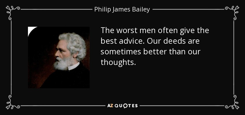 The worst men often give the best advice. Our deeds are sometimes better than our thoughts. - Philip James Bailey