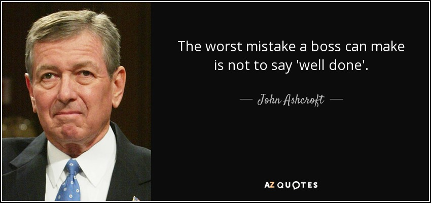 The worst mistake a boss can make is not to say 'well done'. - John Ashcroft