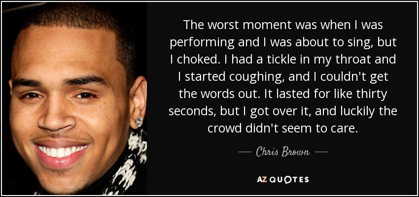 The worst moment was when I was performing and I was about to sing, but I choked. I had a tickle in my throat and I started coughing, and I couldn't get the words out. It lasted for like thirty seconds, but I got over it, and luckily the crowd didn't seem to care. - Chris Brown