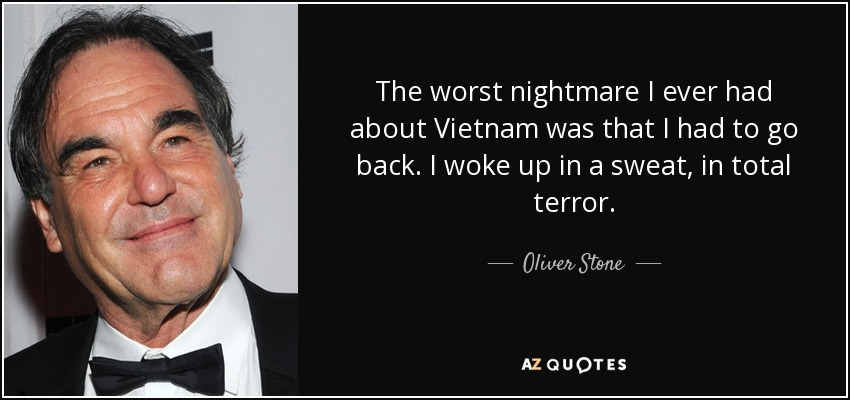 The worst nightmare I ever had about Vietnam was that I had to go back. I woke up in a sweat, in total terror. - Oliver Stone