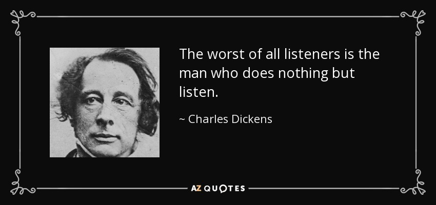 The worst of all listeners is the man who does nothing but listen. - Charles Dickens