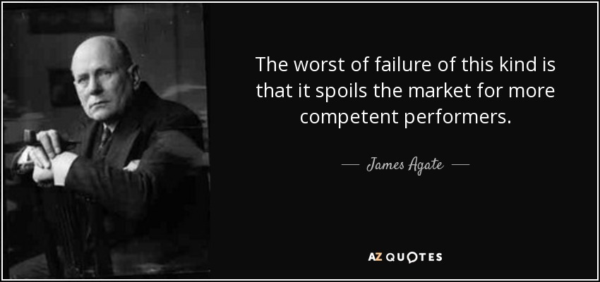 The worst of failure of this kind is that it spoils the market for more competent performers. - James Agate