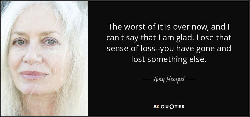 The worst of it is over now, and I can't say that I am glad. Lose that sense of loss--you have gone and lost something else. - Amy Hempel