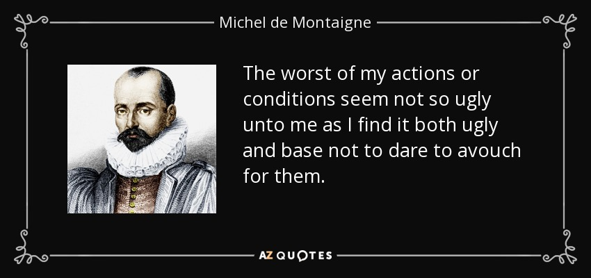 The worst of my actions or conditions seem not so ugly unto me as I find it both ugly and base not to dare to avouch for them. - Michel de Montaigne