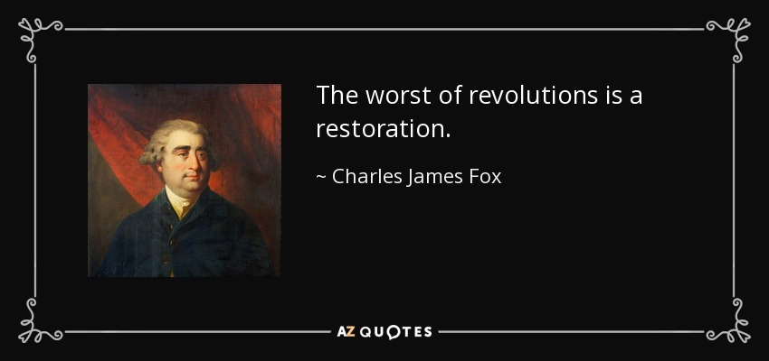 The worst of revolutions is a restoration. - Charles James Fox
