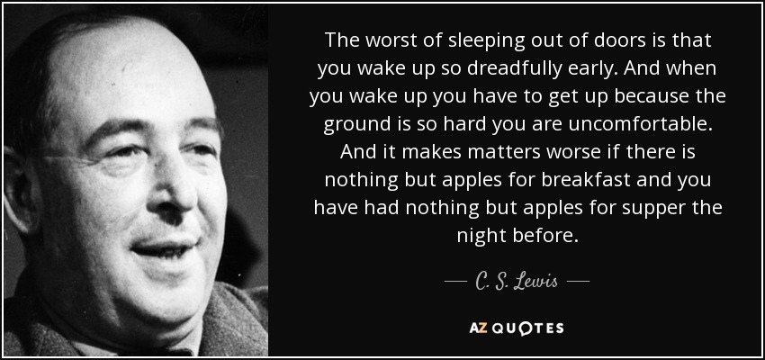 The worst of sleeping out of doors is that you wake up so dreadfully early. And when you wake up you have to get up because the ground is so hard you are uncomfortable. And it makes matters worse if there is nothing but apples for breakfast and you have had nothing but apples for supper the night before. - C. S. Lewis
