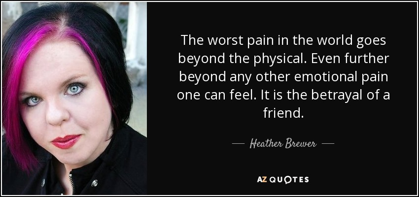 The worst pain in the world goes beyond the physical. Even further beyond any other emotional pain one can feel. It is the betrayal of a friend. - Heather Brewer