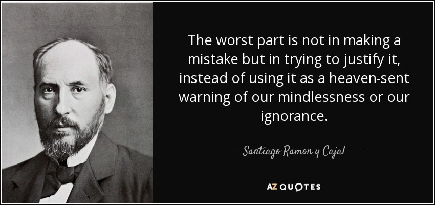 The worst part is not in making a mistake but in trying to justify it, instead of using it as a heaven-sent warning of our mindlessness or our ignorance. - Santiago Ramon y Cajal