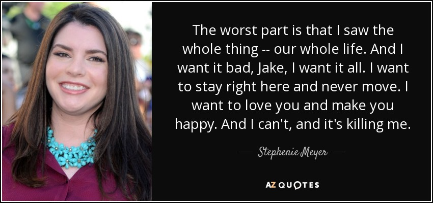 The worst part is that I saw the whole thing -- our whole life. And I want it bad, Jake, I want it all. I want to stay right here and never move. I want to love you and make you happy. And I can't, and it's killing me. - Stephenie Meyer