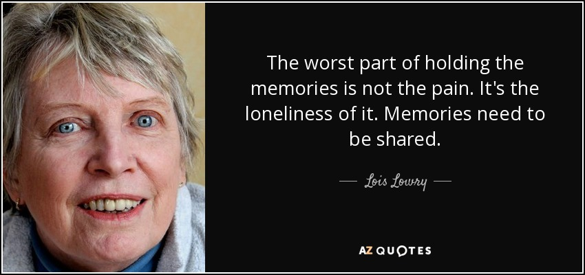 The worst part of holding the memories is not the pain. It's the loneliness of it. Memories need to be shared. - Lois Lowry