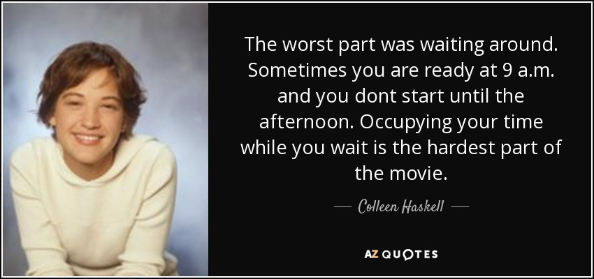 The worst part was waiting around. Sometimes you are ready at 9 a.m. and you dont start until the afternoon. Occupying your time while you wait is the hardest part of the movie. - Colleen Haskell
