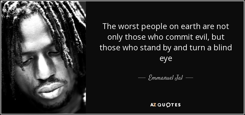The worst people on earth are not only those who commit evil, but those who stand by and turn a blind eye - Emmanuel Jal