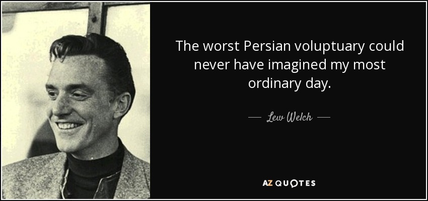 The worst Persian voluptuary could never have imagined my most ordinary day. - Lew Welch