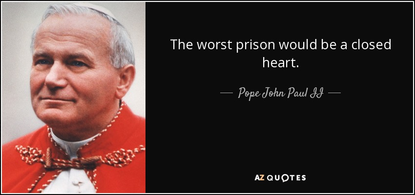 The worst prison would be a closed heart. - Pope John Paul II