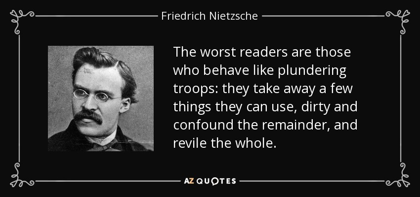 The worst readers are those who behave like plundering troops: they take away a few things they can use, dirty and confound the remainder, and revile the whole. - Friedrich Nietzsche