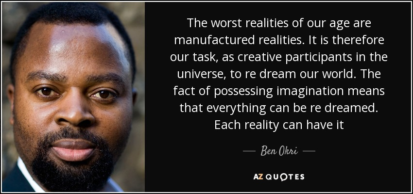The worst realities of our age are manufactured realities. It is therefore our task, as creative participants in the universe, to re dream our world. The fact of possessing imagination means that everything can be re dreamed. Each reality can have it - Ben Okri
