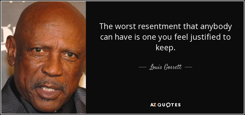 The worst resentment that anybody can have is one you feel justified to keep. - Louis Gossett, Jr.