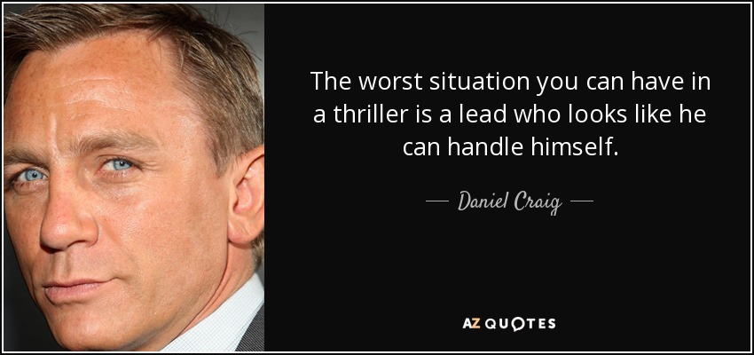 The worst situation you can have in a thriller is a lead who looks like he can handle himself. - Daniel Craig