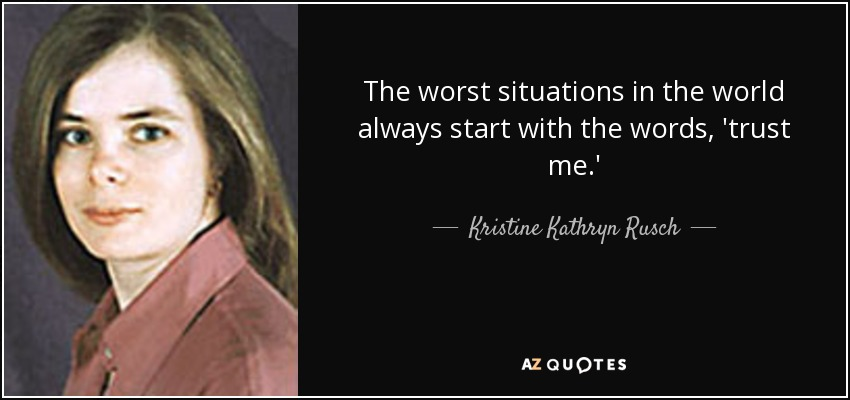 The worst situations in the world always start with the words, 'trust me.' - Kristine Kathryn Rusch