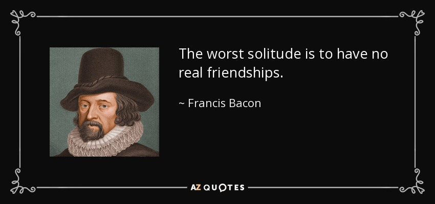 The worst solitude is to have no real friendships. - Francis Bacon