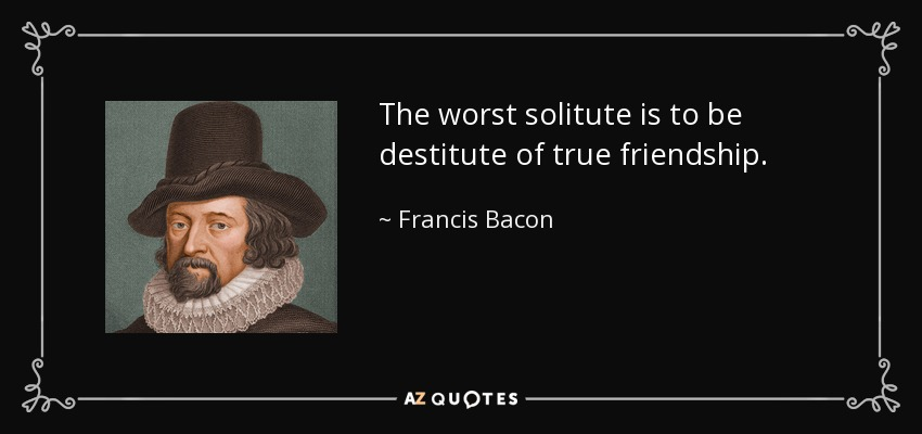 The worst solitute is to be destitute of true friendship. - Francis Bacon