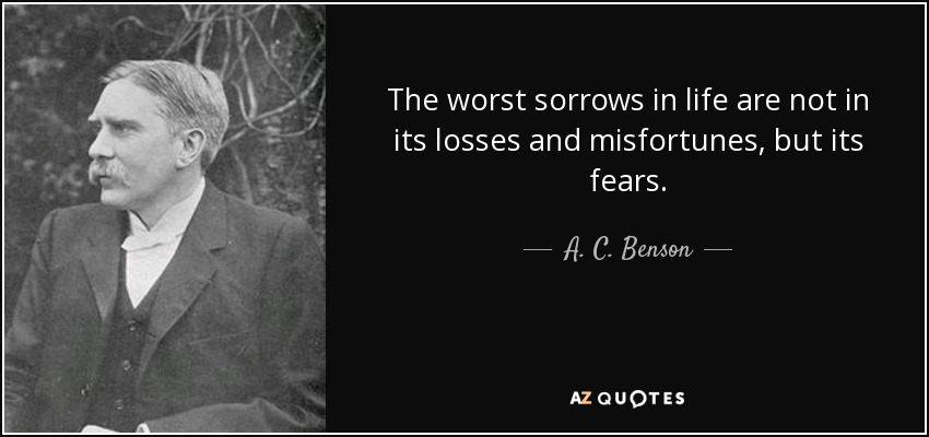 The worst sorrows in life are not in its losses and misfortunes, but its fears. - A. C. Benson