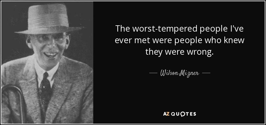 The worst-tempered people I've ever met were people who knew they were wrong. - Wilson Mizner
