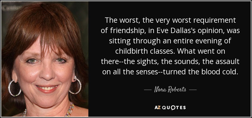 The worst, the very worst requirement of friendship, in Eve Dallas's opinion, was sitting through an entire evening of childbirth classes. What went on there--the sights, the sounds, the assault on all the senses--turned the blood cold. - Nora Roberts