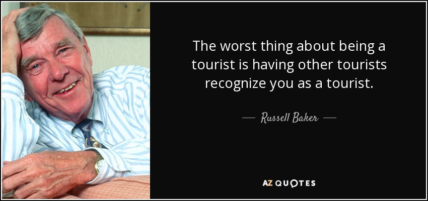 The worst thing about being a tourist is having other tourists recognize you as a tourist. - Russell Baker
