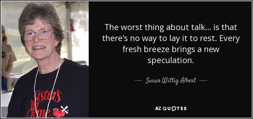 The worst thing about talk ... is that there's no way to lay it to rest. Every fresh breeze brings a new speculation. - Susan Wittig Albert