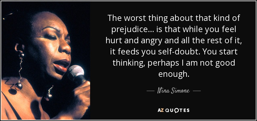 The worst thing about that kind of prejudice... is that while you feel hurt and angry and all the rest of it, it feeds you self-doubt. You start thinking, perhaps I am not good enough. - Nina Simone