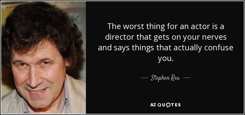 The worst thing for an actor is a director that gets on your nerves and says things that actually confuse you. - Stephen Rea