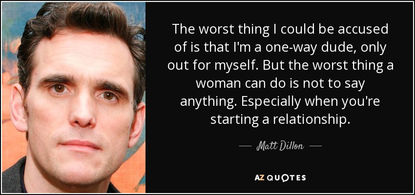 The worst thing I could be accused of is that I'm a one-way dude, only out for myself. But the worst thing a woman can do is not to say anything. Especially when you're starting a relationship. - Matt Dillon