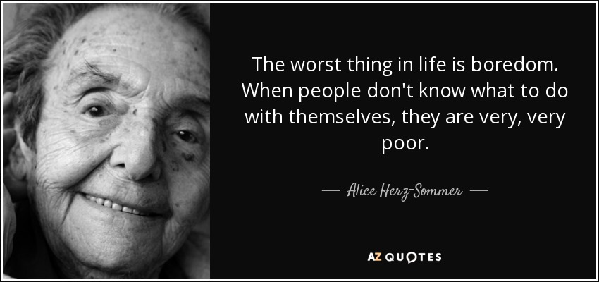 The worst thing in life is boredom. When people don't know what to do with themselves, they are very, very poor. - Alice Herz-Sommer