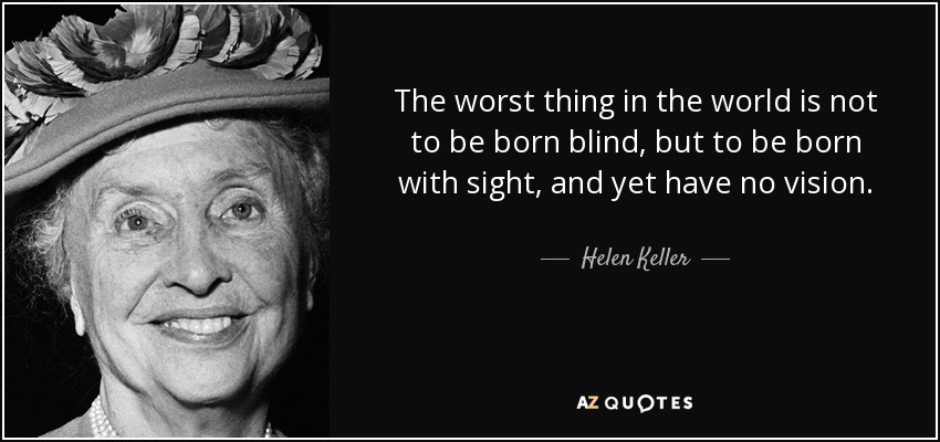 The worst thing in the world is not to be born blind, but to be born with sight, and yet have no vision. - Helen Keller