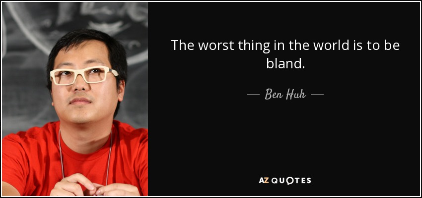 The worst thing in the world is to be bland. - Ben Huh