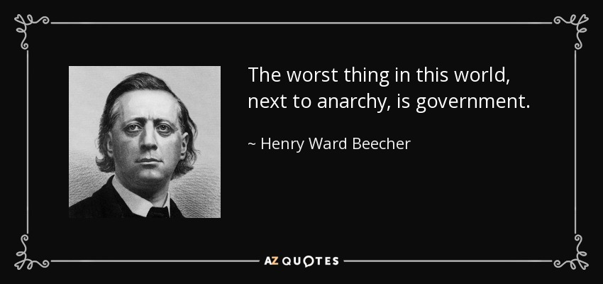 The worst thing in this world, next to anarchy, is government. - Henry Ward Beecher